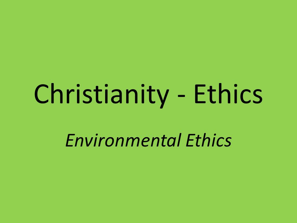 christian environmental ethics Environmental ethics: is known as the discipline in philosophy that focuses on studying the moral relationship of human beings and our status of value with the.