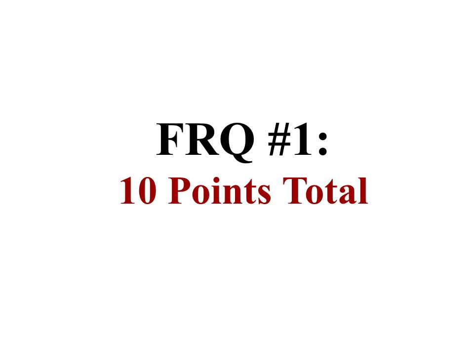 FRQ #1: 10 Points Total