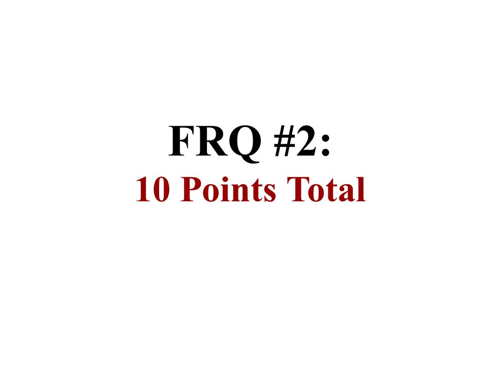 FRQ #2: 10 Points Total
