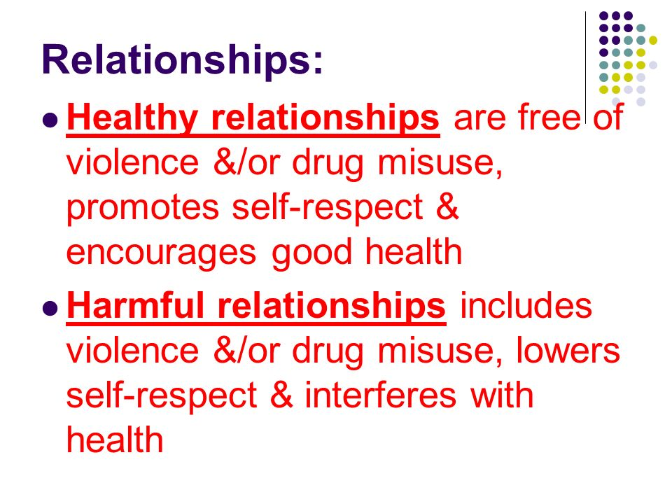 Relationships: Healthy relationships are free of violence &/or drug misuse, promotes self-respect & encourages good health.
