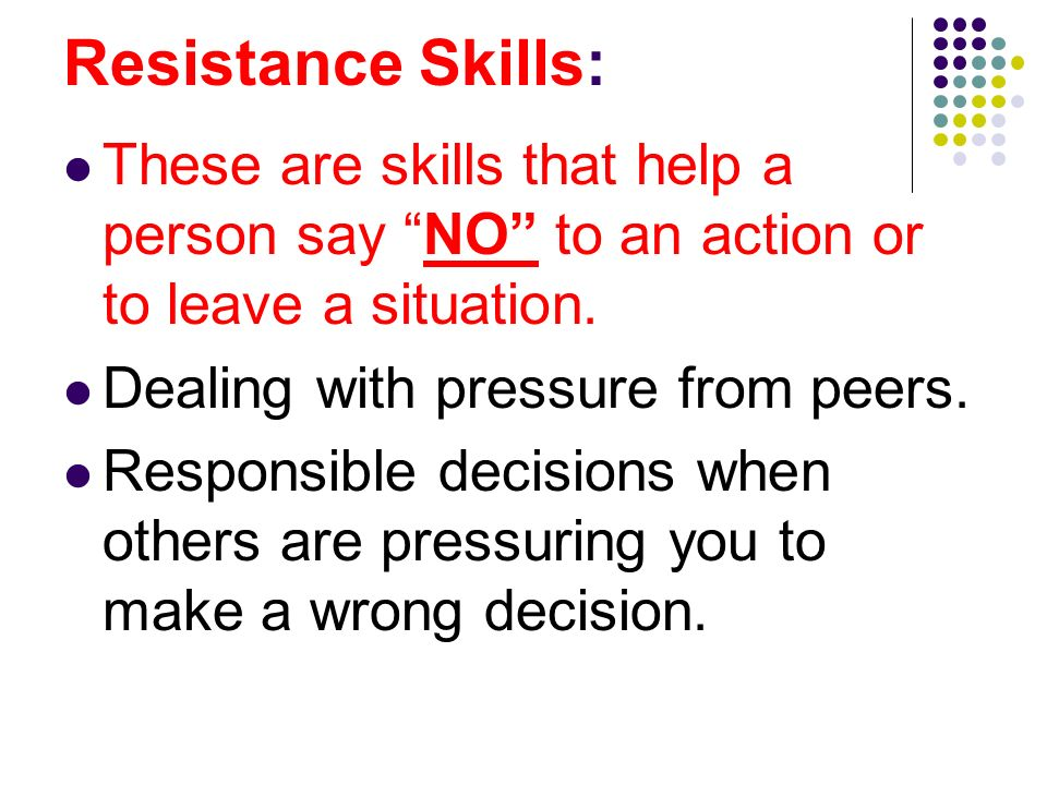 Resistance Skills: These are skills that help a person say NO to an action or to leave a situation.