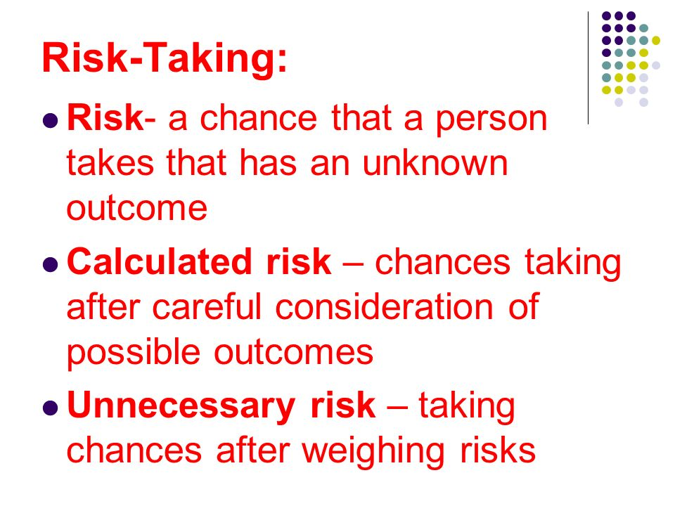 Risk-Taking: Risk- a chance that a person takes that has an unknown outcome.