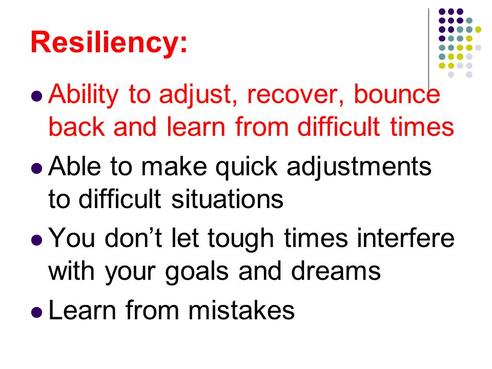 Resiliency: Ability to adjust, recover, bounce back and learn from difficult times. Able to make quick adjustments to difficult situations.
