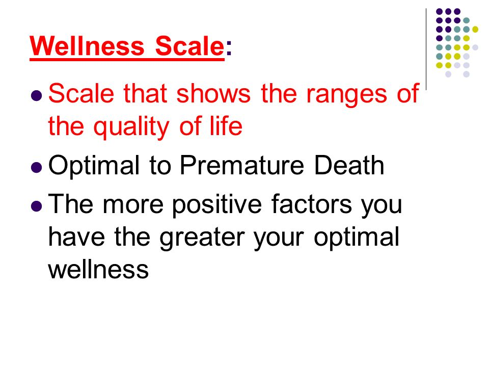Wellness Scale: Scale that shows the ranges of the quality of life. Optimal to Premature Death.