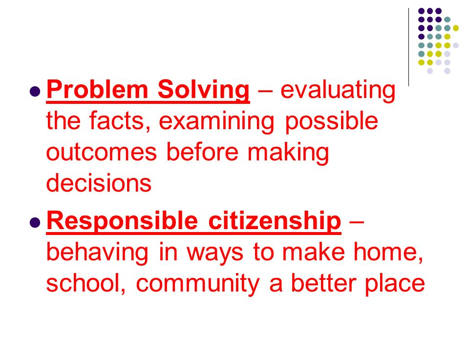 Problem Solving – evaluating the facts, examining possible outcomes before making decisions