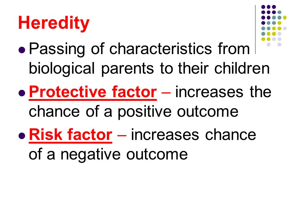 Heredity Passing of characteristics from biological parents to their children. Protective factor – increases the chance of a positive outcome.