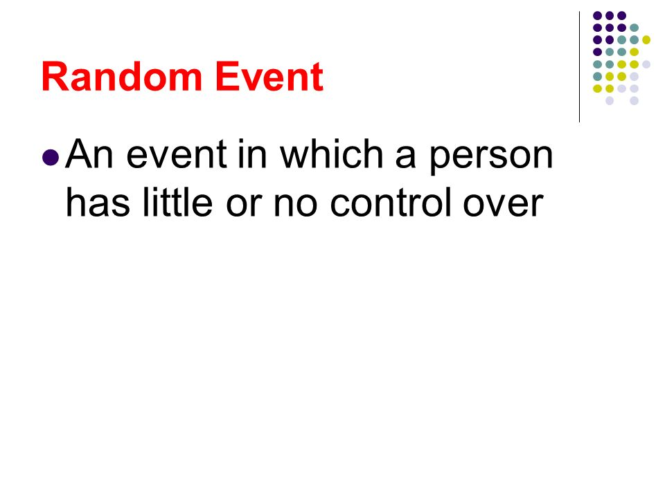 Random Event An event in which a person has little or no control over