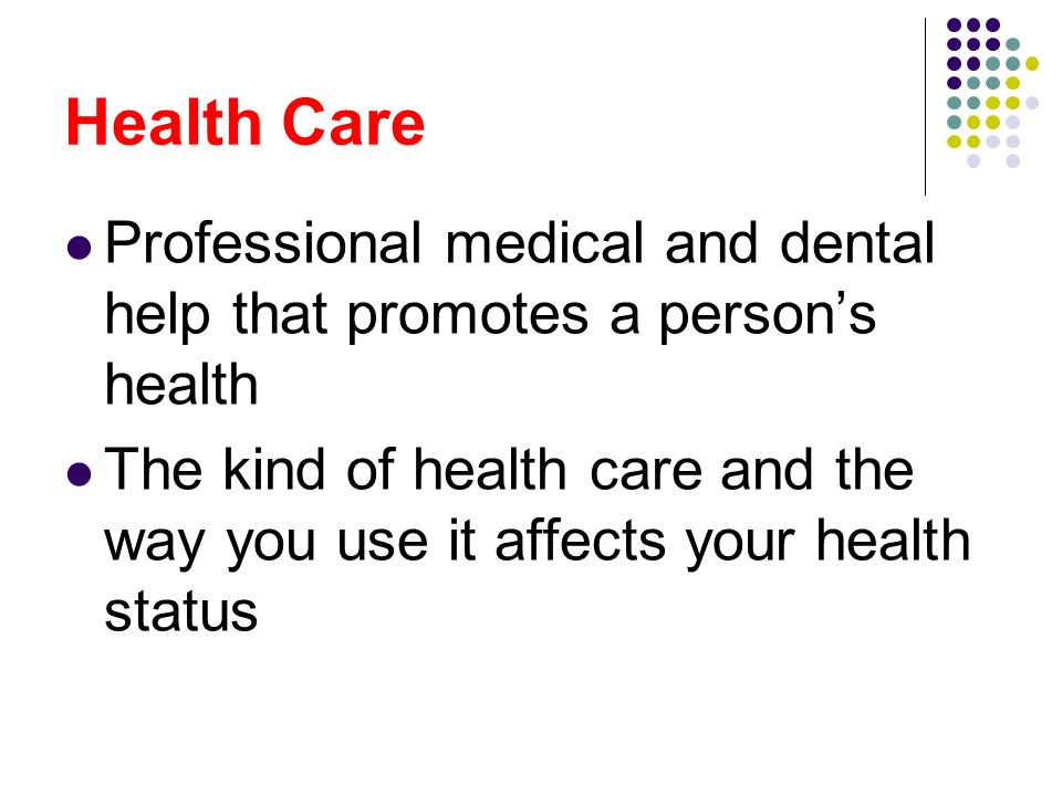 Health Care Professional medical and dental help that promotes a person's health.