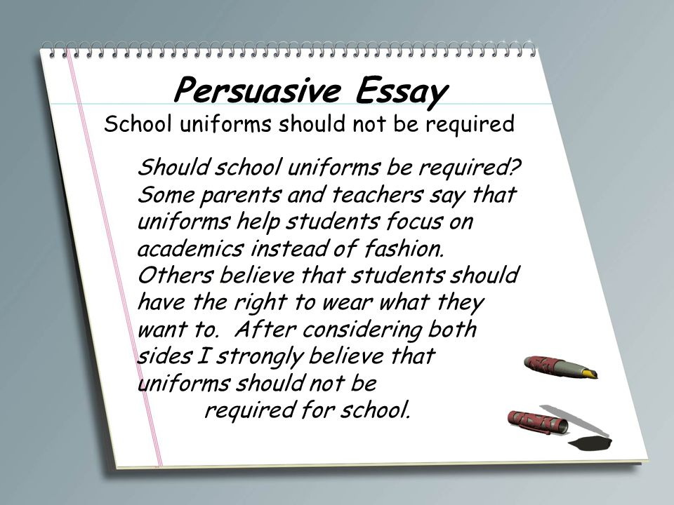persuasive essays about school Persuasive writing, also known as the argument essay, utilizes logic and reason to show that one idea is more legitimate than another idea it attempts to persuade a reader to adopt a certain point of view or to take a particular action the argument must always use sound reasoning and solid evidence by stating facts, giving.