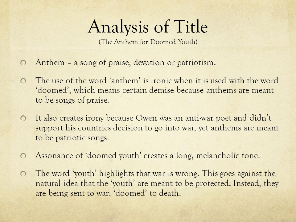 "commentary for anthem for doomed youth Anthem for doomed youth first, owen relates to his audience how horrible going to war is the titleof owen's poem is ""anthem for doomed youth"" this meaningful title conveys a strong, gloomy feeling usually an anthem is a joyous song of celebration but when coupled with ""doomed youth"", anthem takes on a whole new meaning that."