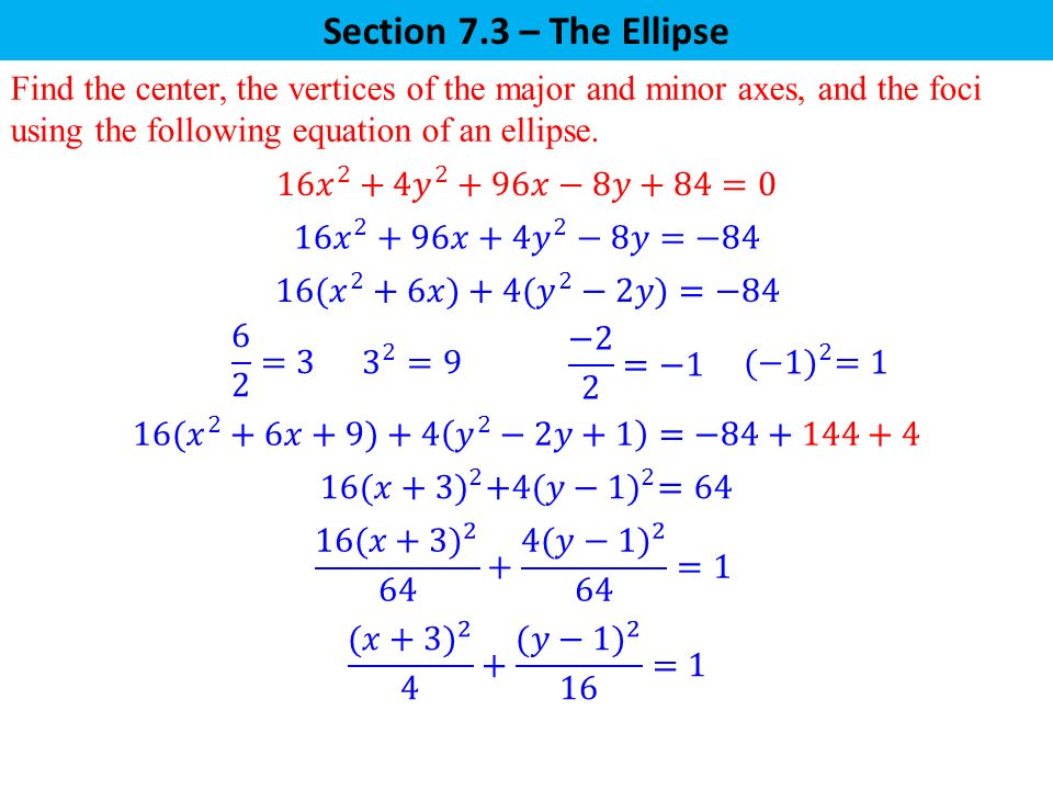 Section 7.3 – The Ellipse Find the center, the vertices of the major and minor axes, and the foci using the following equation of an ellipse.