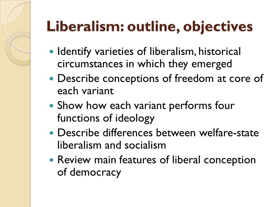 varieties of liberalism The chapter explores the many varieties of liberal thinking that have developed  over time, often in parallel those include theories of liberty, individualism, and.