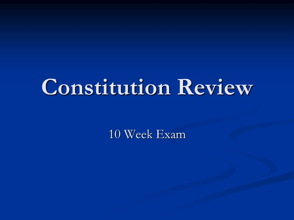Constitution Review 10 Week Exam