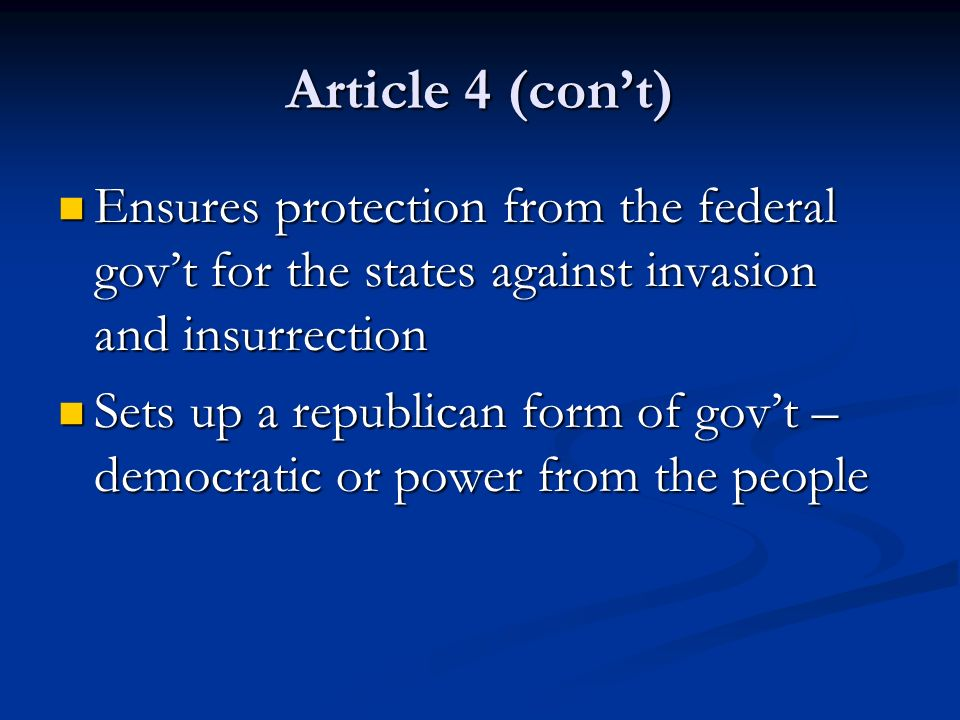 Article 4 (con't) Ensures protection from the federal gov't for the states against invasion and insurrection.