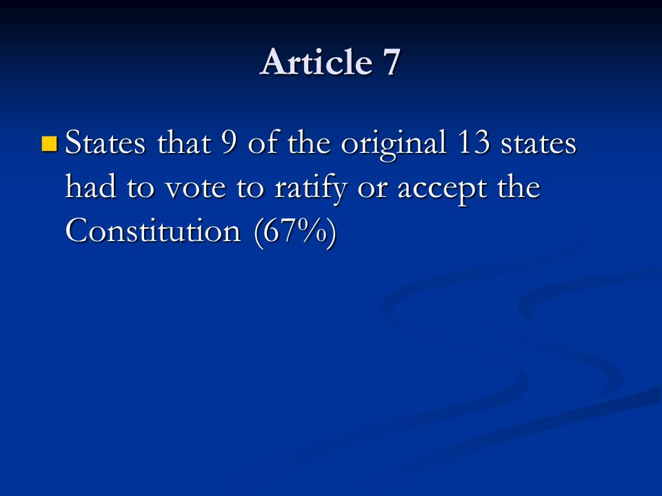 Article 7 States that 9 of the original 13 states had to vote to ratify or accept the Constitution (67%)