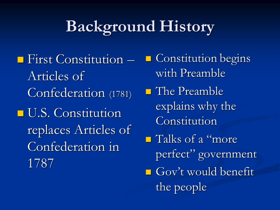 Background History First Constitution – Articles of Confederation (1781) U.S. Constitution replaces Articles of Confederation in 1787.