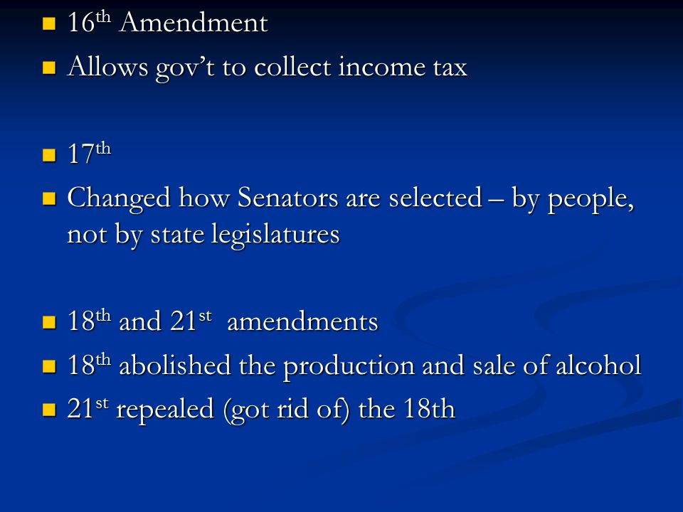 16th Amendment Allows gov't to collect income tax. 17th. Changed how Senators are selected – by people, not by state legislatures.