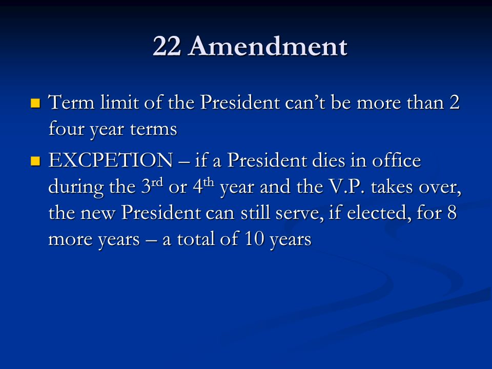 22 Amendment Term limit of the President can't be more than 2 four year terms.