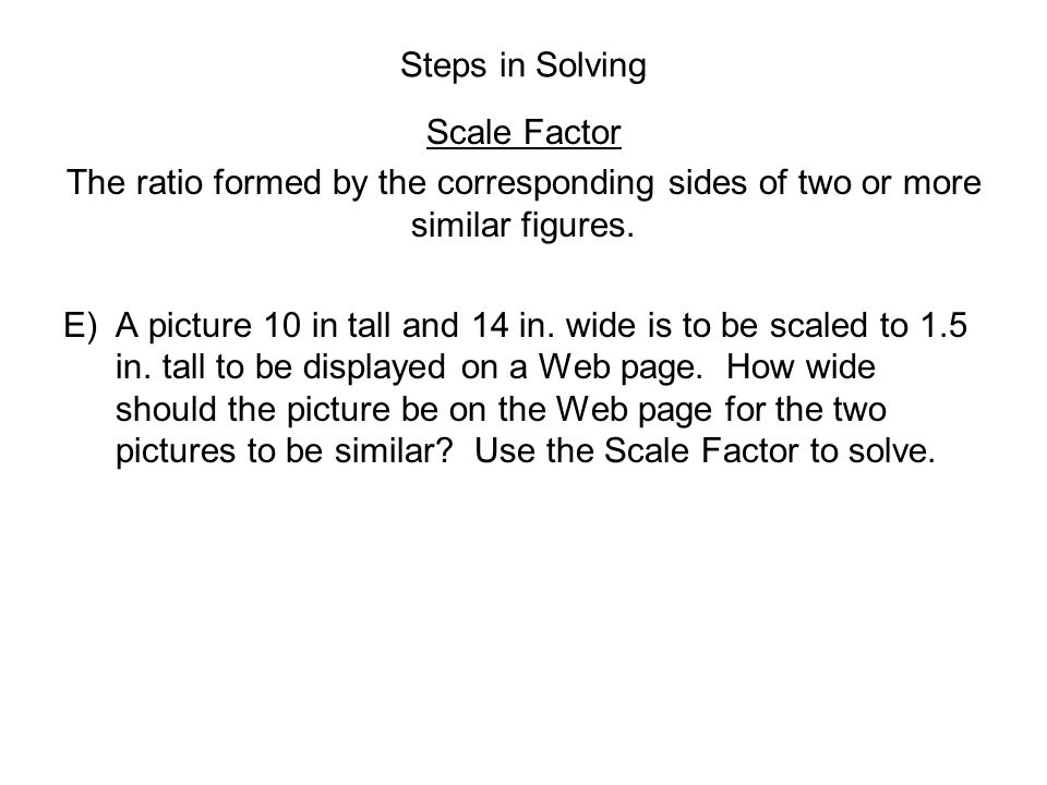 Steps in Solving Scale Factor. The ratio formed by the corresponding sides of two or more similar figures.