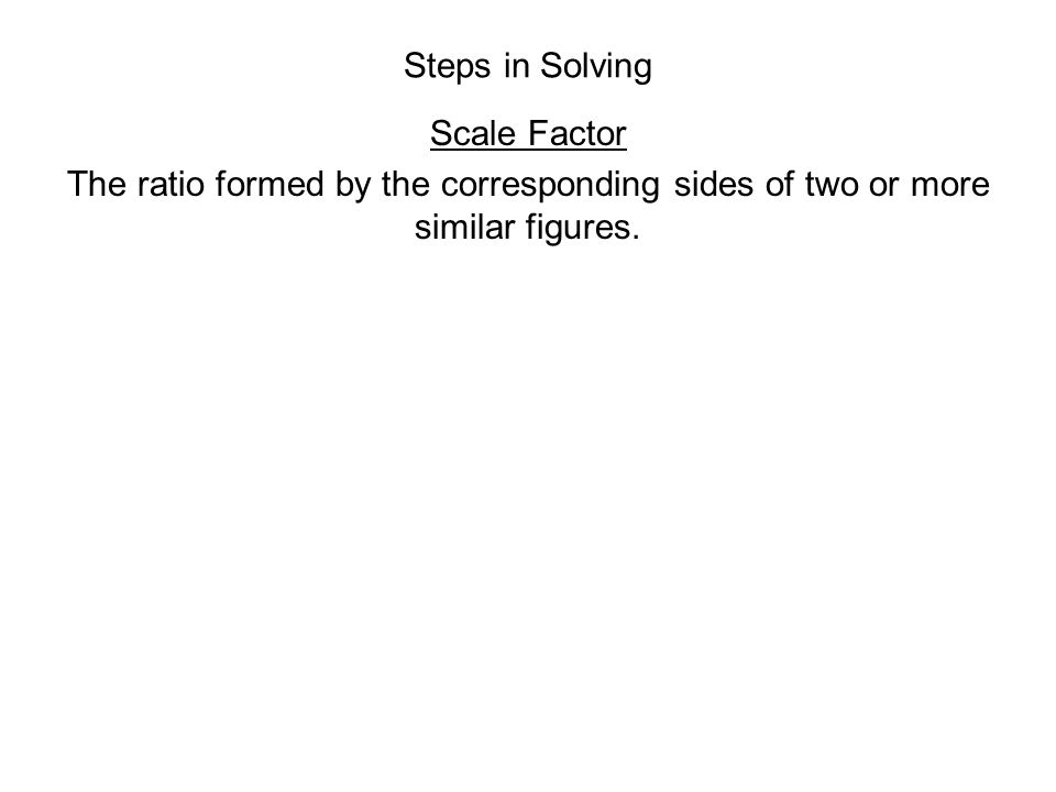 Steps in Solving Scale Factor The ratio formed by the corresponding sides of two or more similar figures.