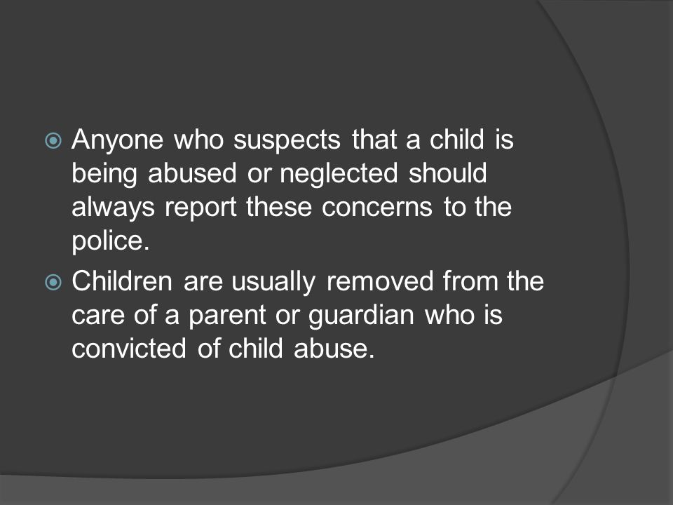 Anyone who suspects that a child is being abused or neglected should always report these concerns to the police.