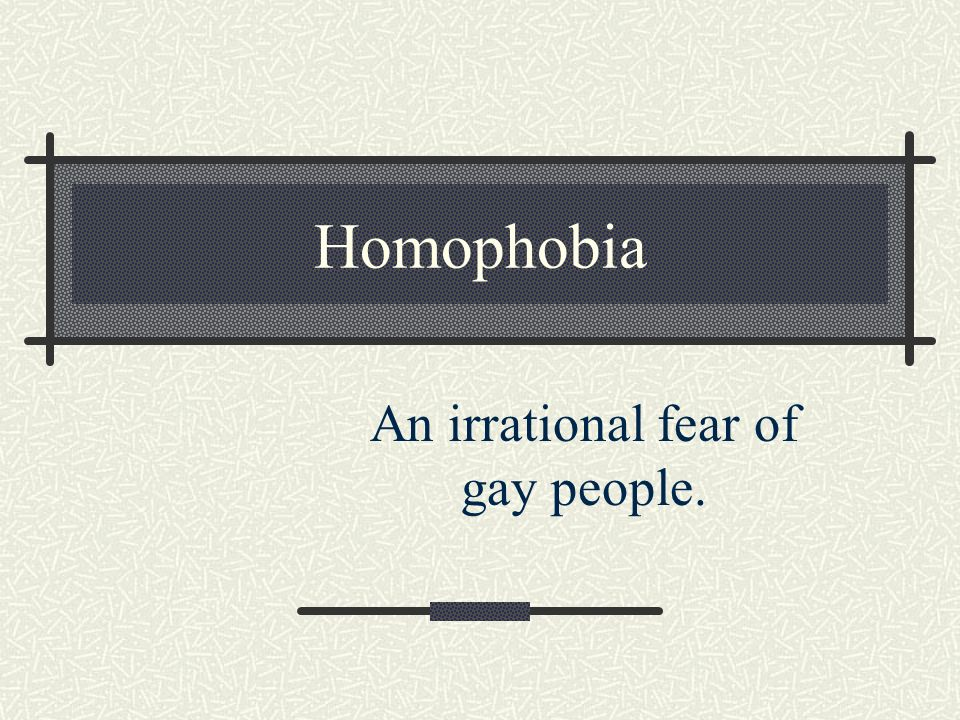 An irrational fear of gay people.