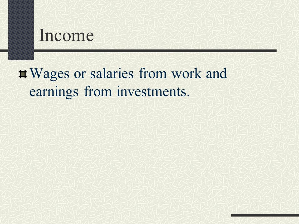 Income Wages or salaries from work and earnings from investments.