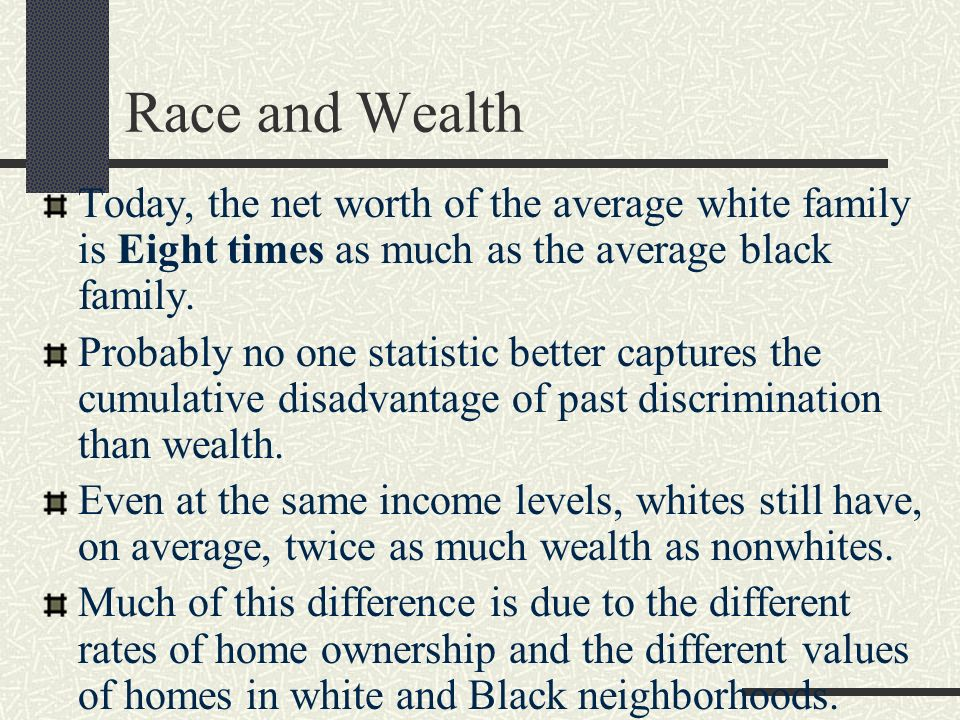 Race and Wealth Today, the net worth of the average white family is Eight times as much as the average black family.