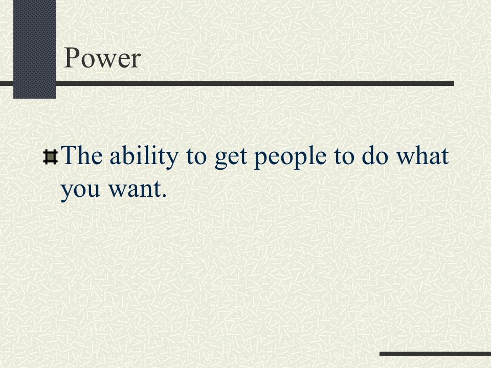Power The ability to get people to do what you want.