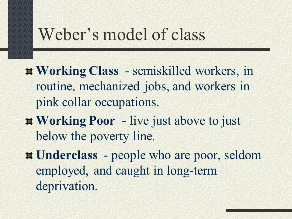 Weber's model of class Working Class - semiskilled workers, in routine, mechanized jobs, and workers in pink collar occupations.