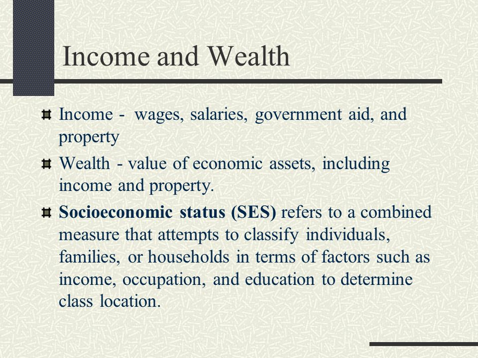 Income and Wealth Income - wages, salaries, government aid, and property. Wealth - value of economic assets, including income and property.