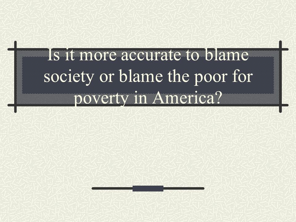 Is it more accurate to blame society or blame the poor for poverty in America