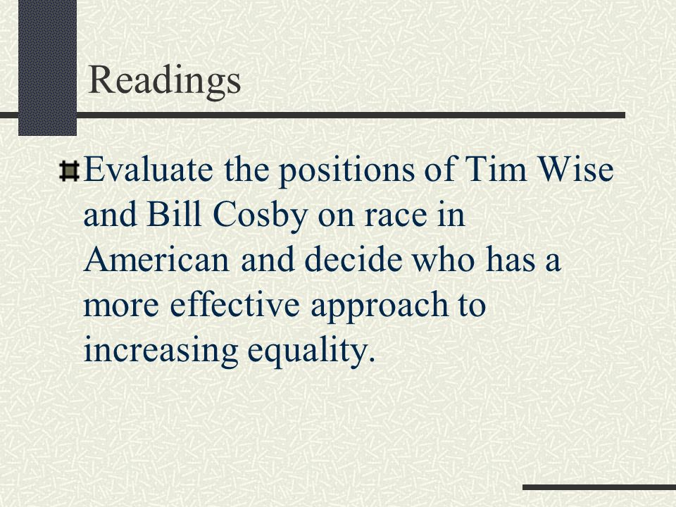 Readings Evaluate the positions of Tim Wise and Bill Cosby on race in American and decide who has a more effective approach to increasing equality.