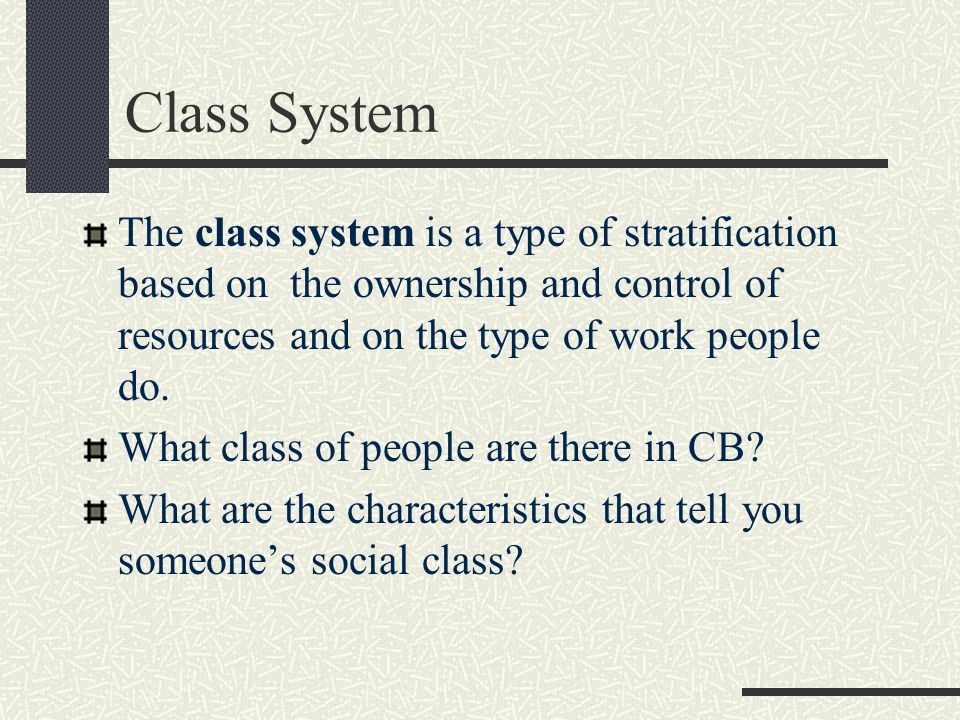 Class System The class system is a type of stratification based on the ownership and control of resources and on the type of work people do.