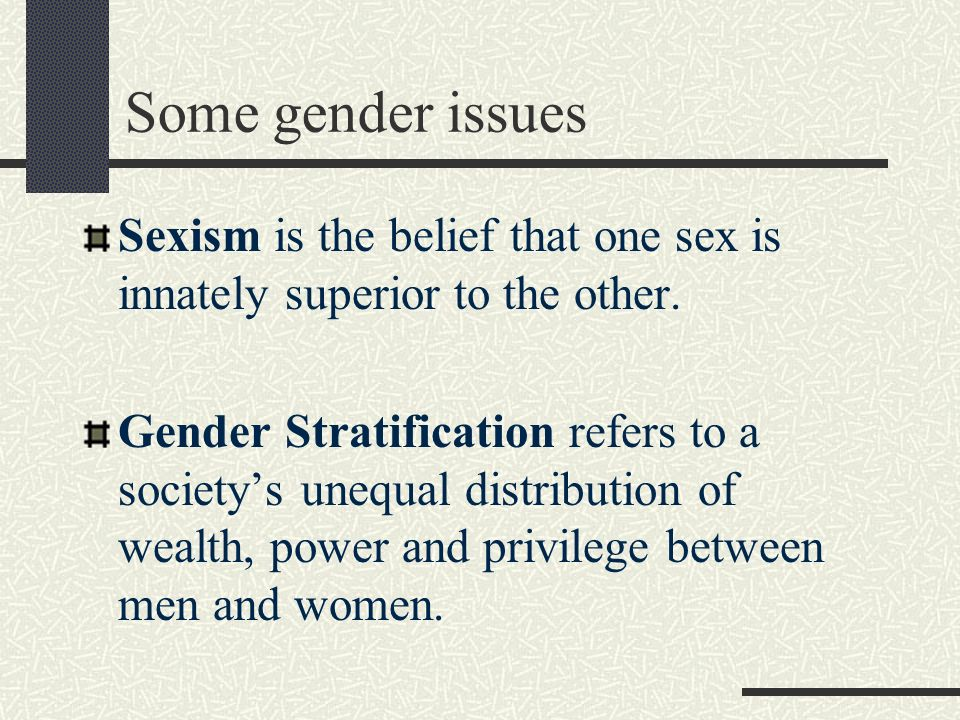 Some gender issues Sexism is the belief that one sex is innately superior to the other.
