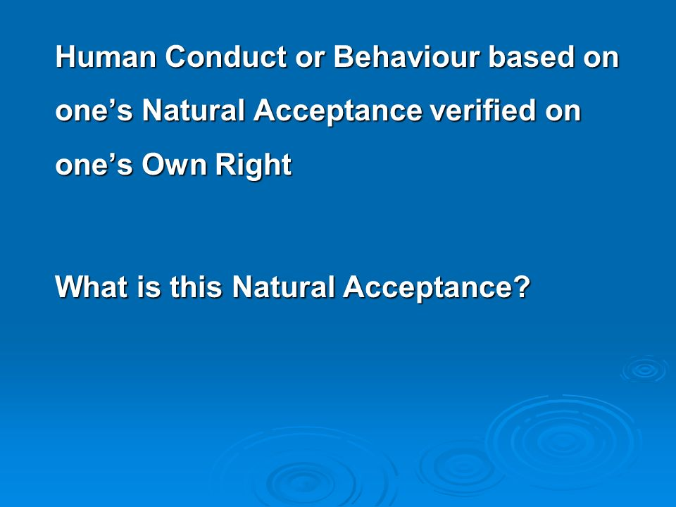 Human Conduct or Behaviour based on one's Natural Acceptance verified on one's Own Right