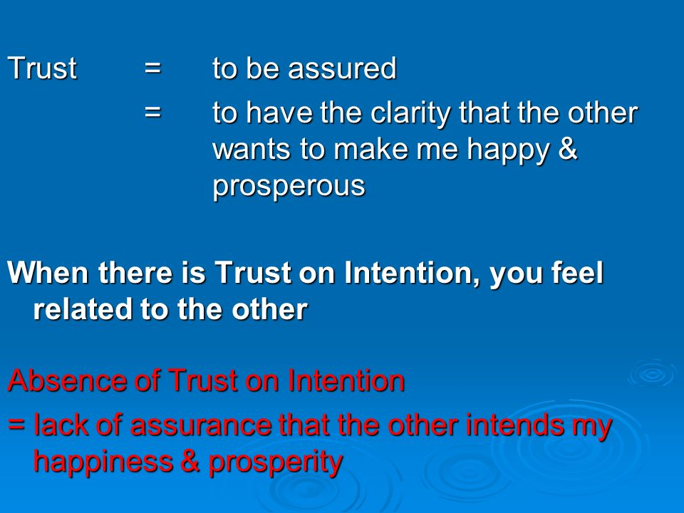 Trust = to be assured = to have the clarity that the other wants to make me happy & prosperous.