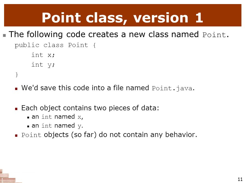 Point class, version 1 The following code creates a new class named Point. public class Point { int x;