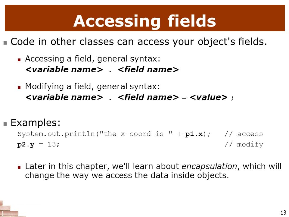 Accessing fields Code in other classes can access your object s fields. Accessing a field, general syntax: