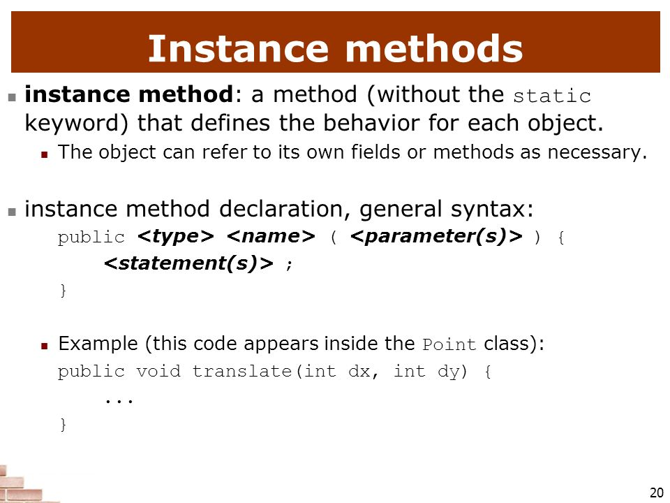 Instance methods instance method: a method (without the static keyword) that defines the behavior for each object.