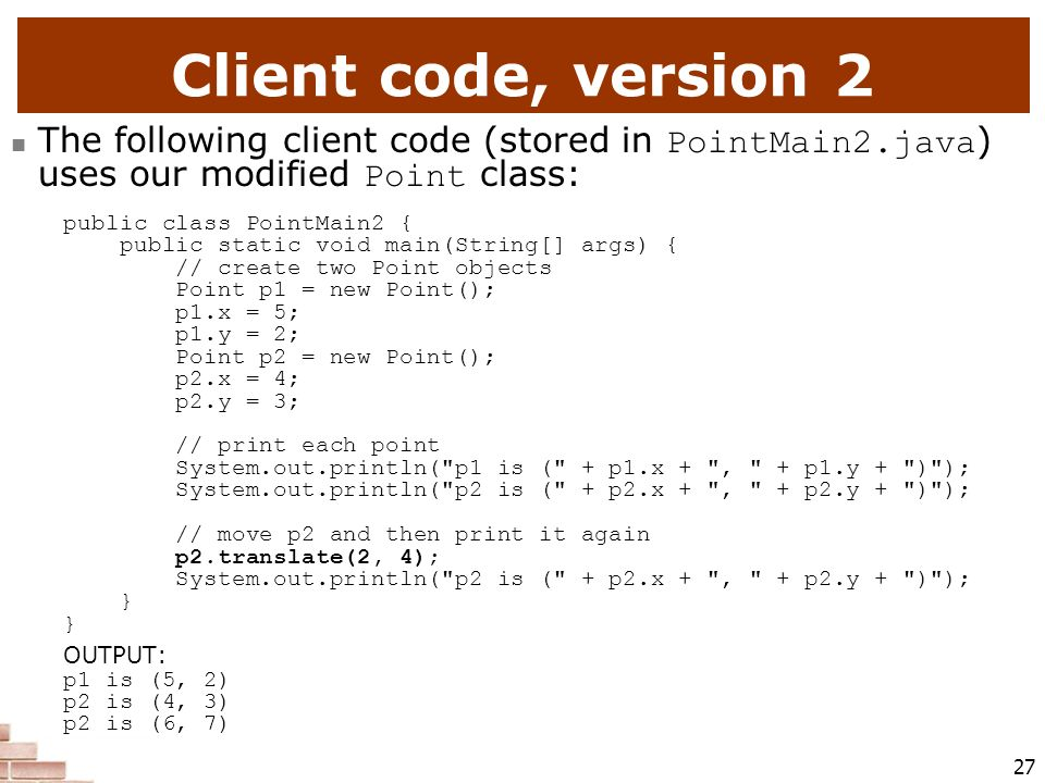Client code, version 2 The following client code (stored in PointMain2.java) uses our modified Point class: