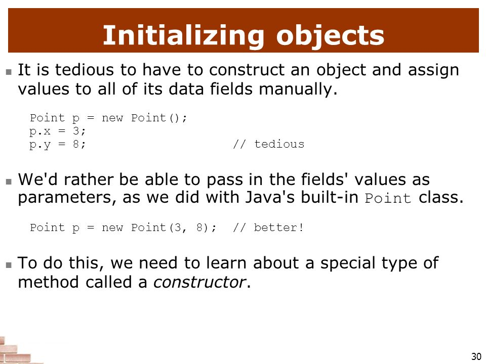 Initializing objects It is tedious to have to construct an object and assign values to all of its data fields manually.