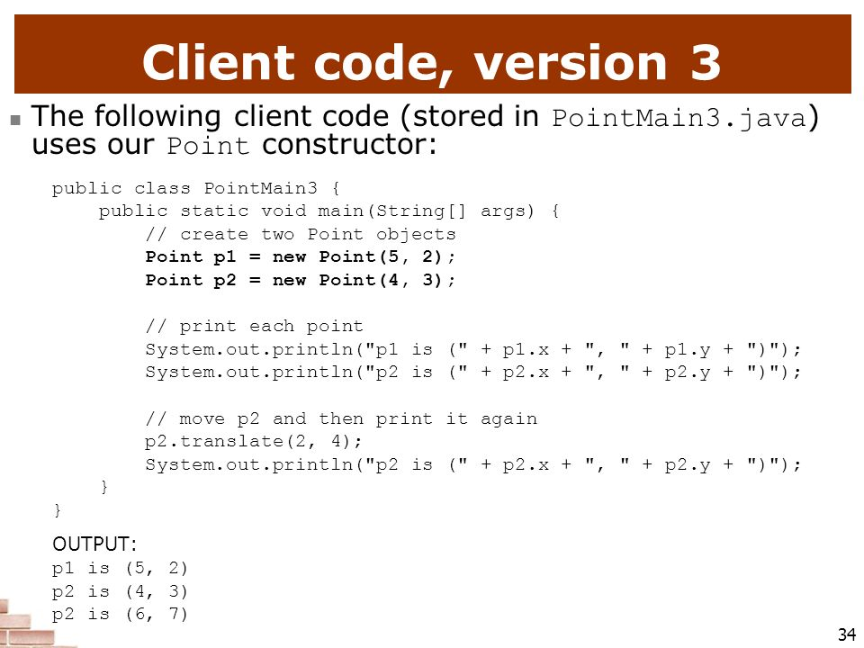 Client code, version 3 The following client code (stored in PointMain3.java) uses our Point constructor: