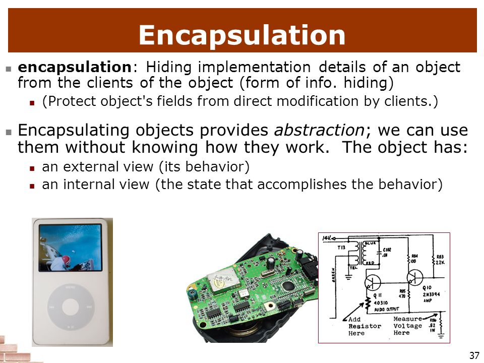 Encapsulation encapsulation: Hiding implementation details of an object from the clients of the object (form of info. hiding)