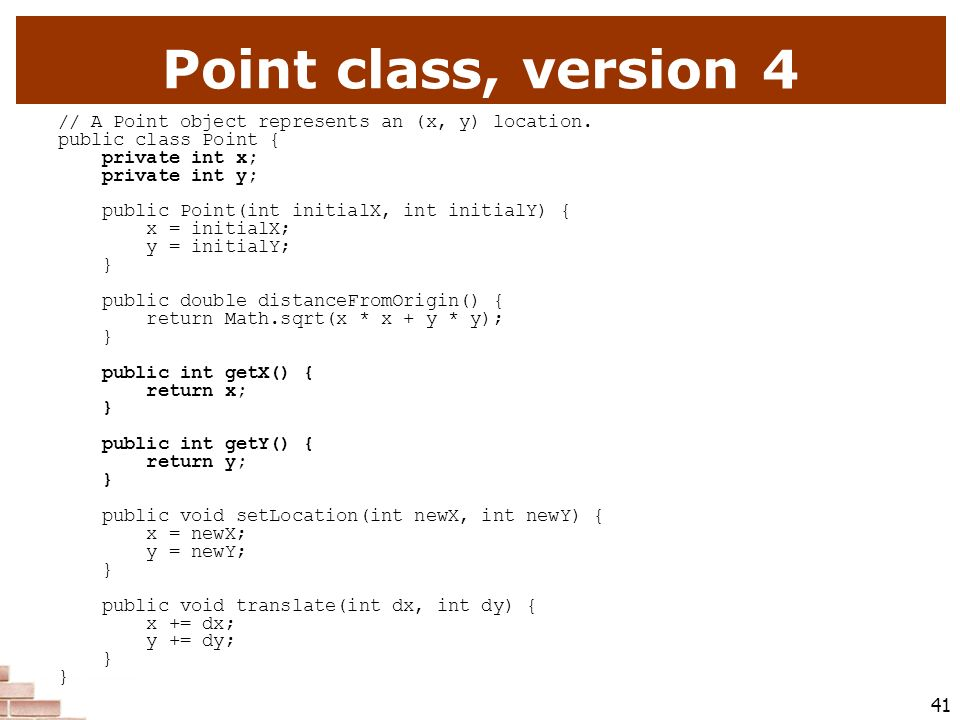 Point class, version 4 // A Point object represents an (x, y) location. public class Point { private int x;