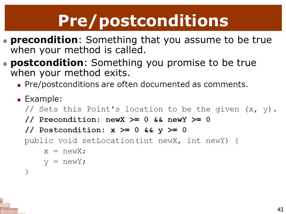 Pre/postconditions precondition: Something that you assume to be true when your method is called.