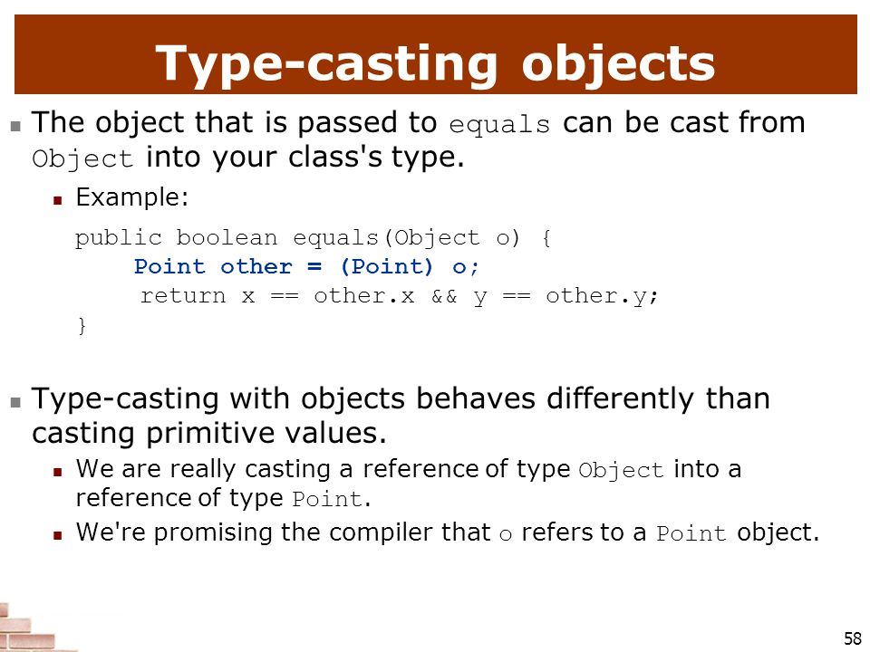 Type-casting objects The object that is passed to equals can be cast from Object into your class s type.