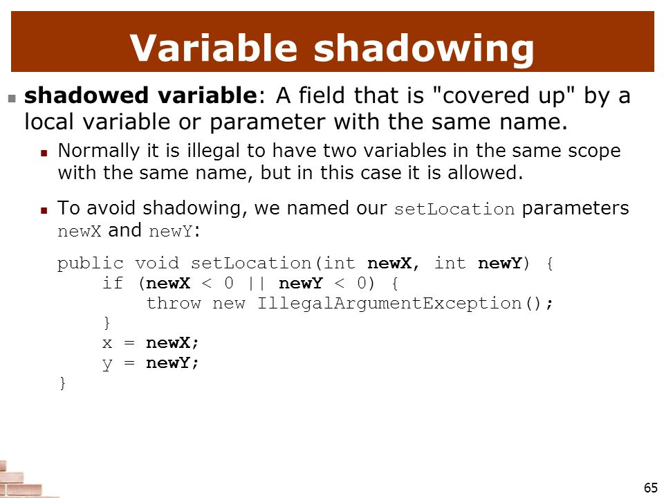 Variable shadowing shadowed variable: A field that is covered up by a local variable or parameter with the same name.