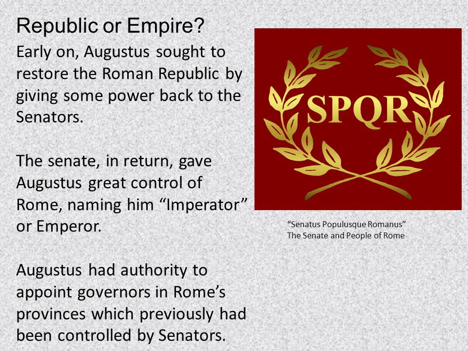did augustus restore the roman republic Augustus proclaimed that he had restored the republic the senate voted to allow augustus to govern in for ten years which he gladly accepted despite all the pomp and circumstance which accompanied this, the plain fact was that he was now left with total control of the armed forces of the roman state.