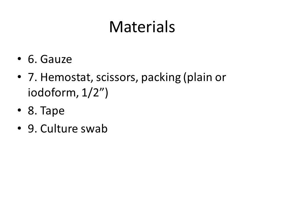 Materials 6. Gauze 7. Hemostat, scissors, packing (plain or iodoform, 1/2 ) 8. Tape 9. Culture swab